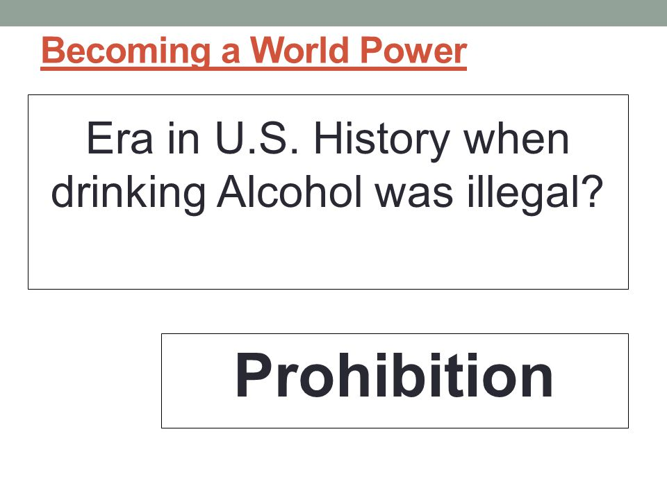 Era in U.S. History when drinking Alcohol was illegal