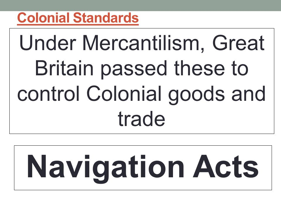 Colonial Standards Under Mercantilism, Great Britain passed these to control Colonial goods and trade.