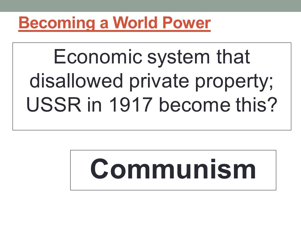 Becoming a World Power Economic system that disallowed private property; USSR in 1917 become this.