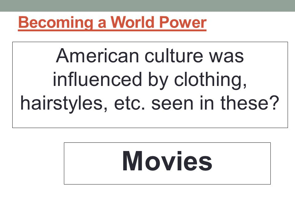 Becoming a World Power American culture was influenced by clothing, hairstyles, etc. seen in these