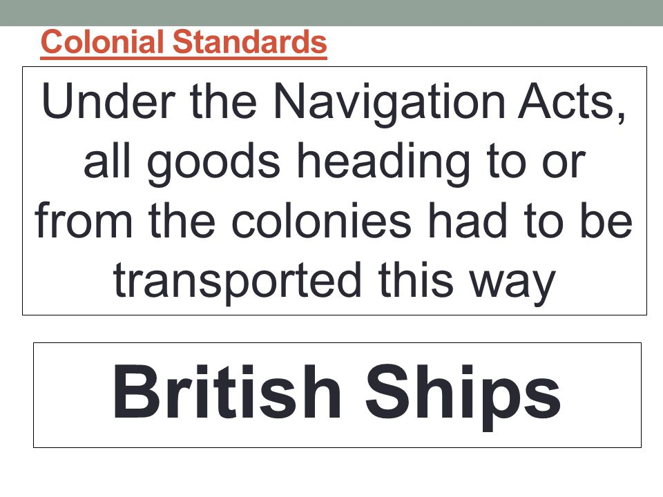 Colonial Standards Under the Navigation Acts, all goods heading to or from the colonies had to be transported this way.