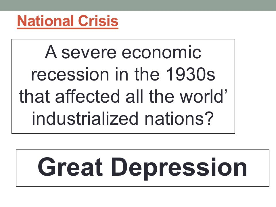 National Crisis A severe economic recession in the 1930s that affected all the world' industrialized nations