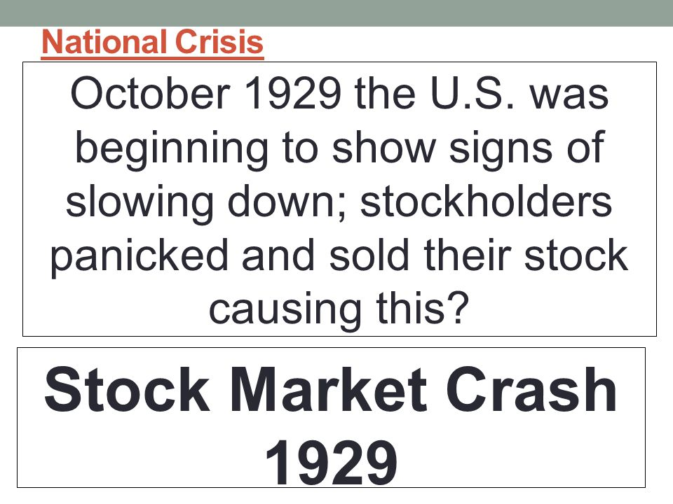 National Crisis October 1929 the U.S. was beginning to show signs of slowing down; stockholders panicked and sold their stock causing this