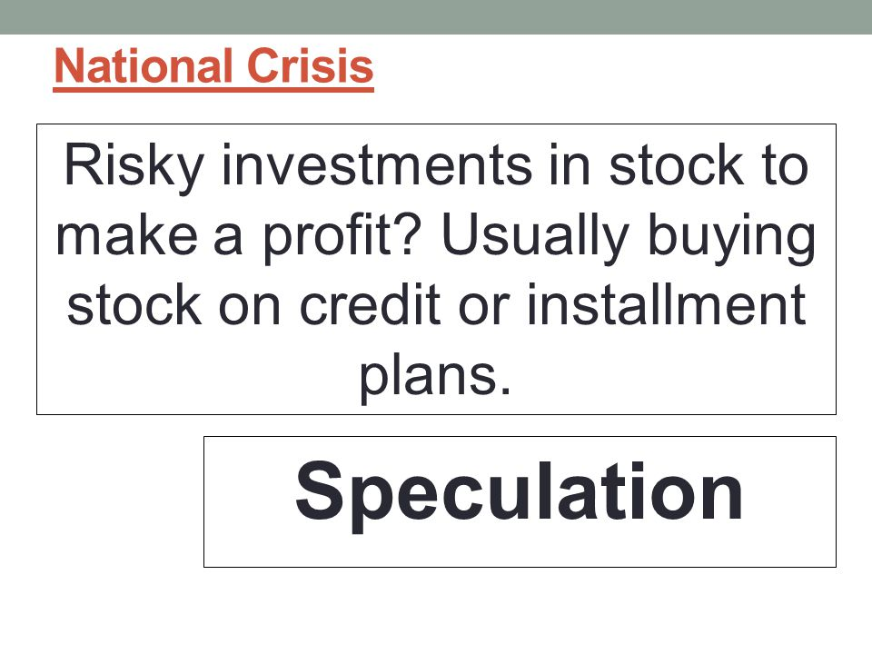 National Crisis Risky investments in stock to make a profit Usually buying stock on credit or installment plans.