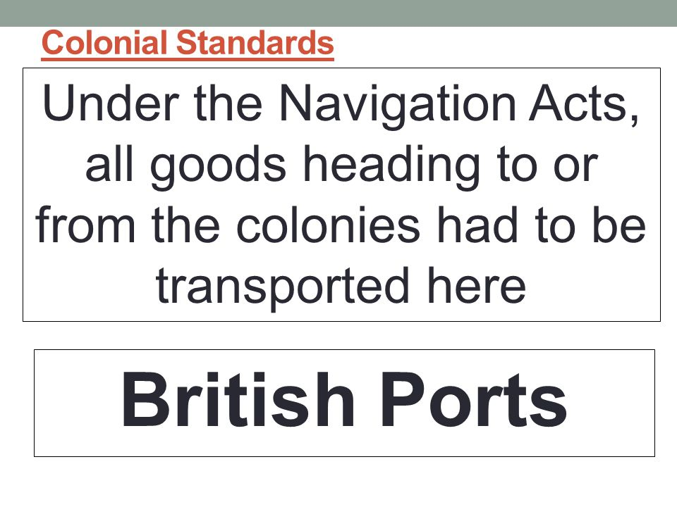 Colonial Standards Under the Navigation Acts, all goods heading to or from the colonies had to be transported here.