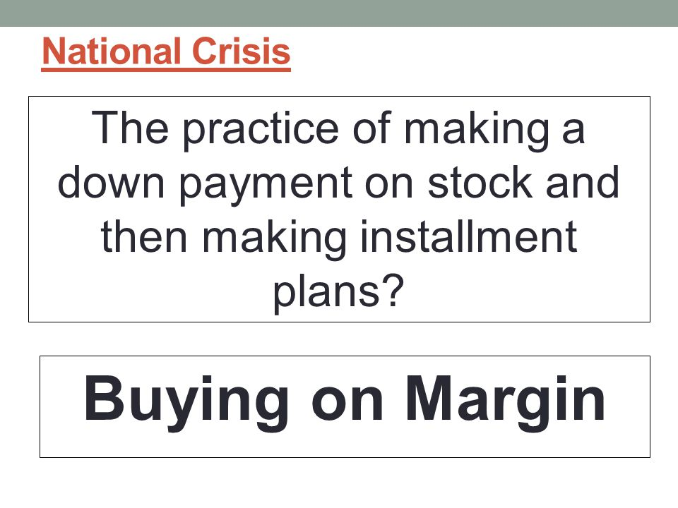 National Crisis The practice of making a down payment on stock and then making installment plans.