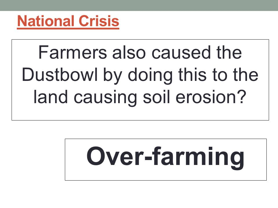 National Crisis Farmers also caused the Dustbowl by doing this to the land causing soil erosion.