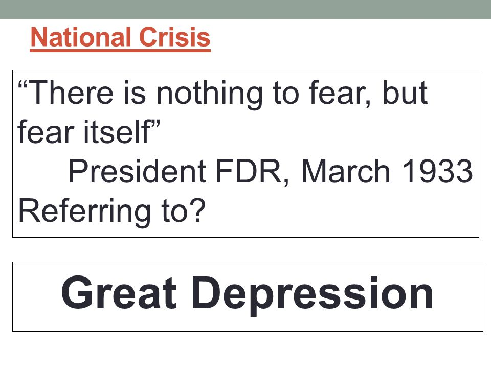 Great Depression There is nothing to fear, but fear itself