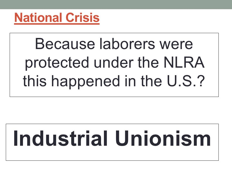 National Crisis Because laborers were protected under the NLRA this happened in the U.S..