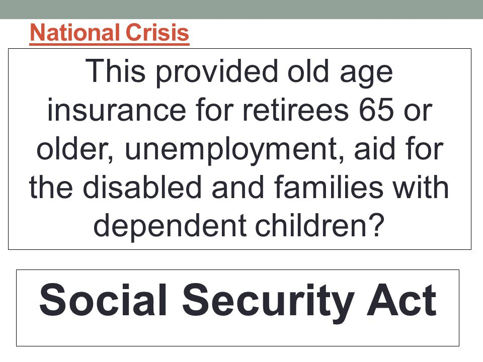 National Crisis This provided old age insurance for retirees 65 or older, unemployment, aid for the disabled and families with dependent children