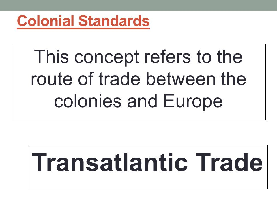 Colonial Standards This concept refers to the route of trade between the colonies and Europe.
