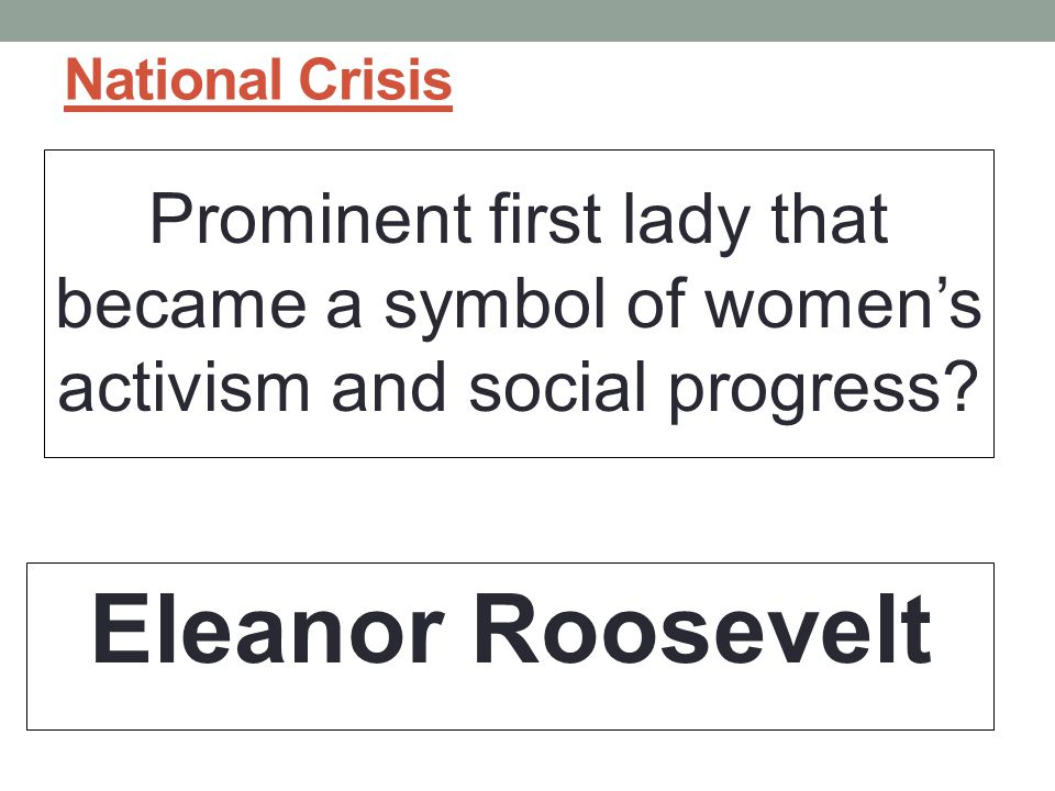 National Crisis Prominent first lady that became a symbol of women's activism and social progress.