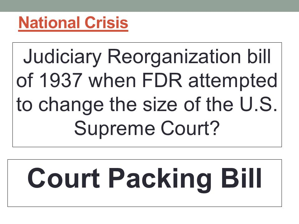 National Crisis Judiciary Reorganization bill of 1937 when FDR attempted to change the size of the U.S. Supreme Court