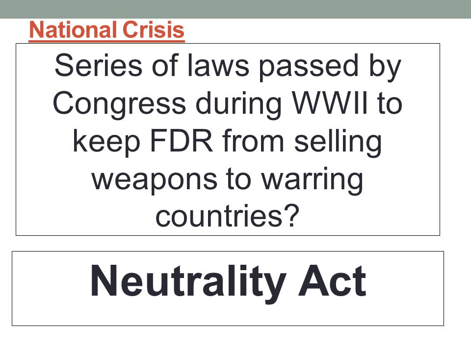 National Crisis Series of laws passed by Congress during WWII to keep FDR from selling weapons to warring countries