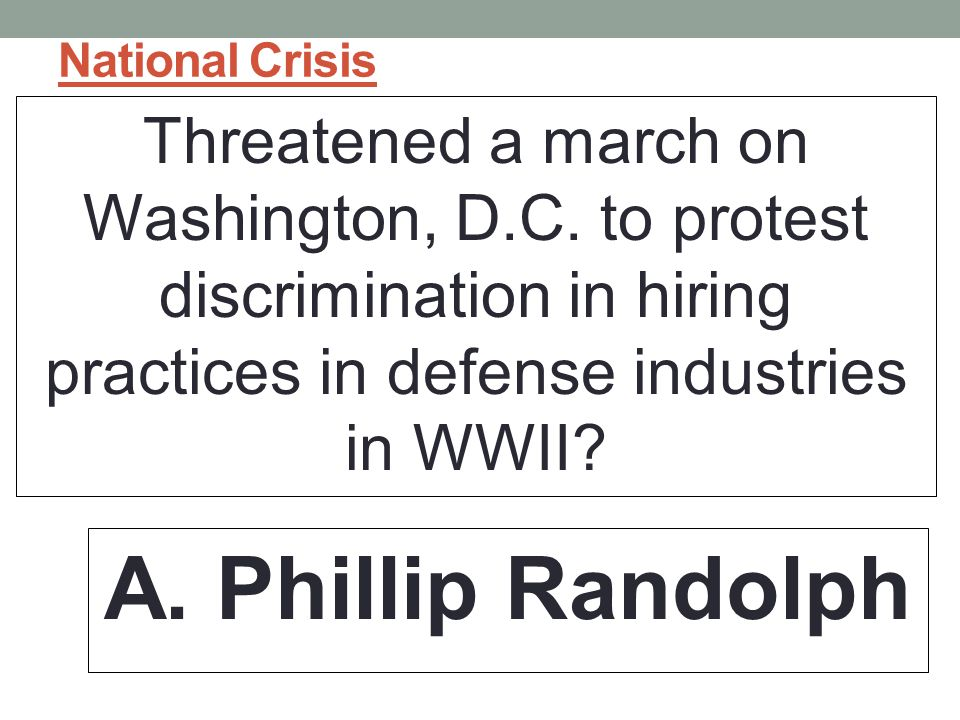National Crisis Threatened a march on Washington, D.C. to protest discrimination in hiring practices in defense industries in WWII