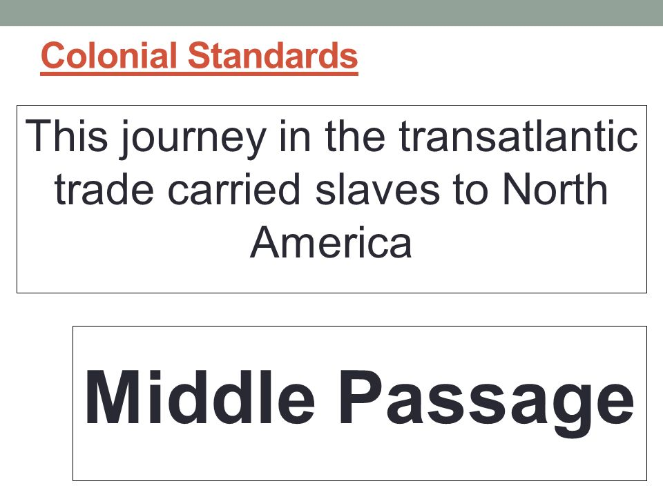 Colonial Standards This journey in the transatlantic trade carried slaves to North America.
