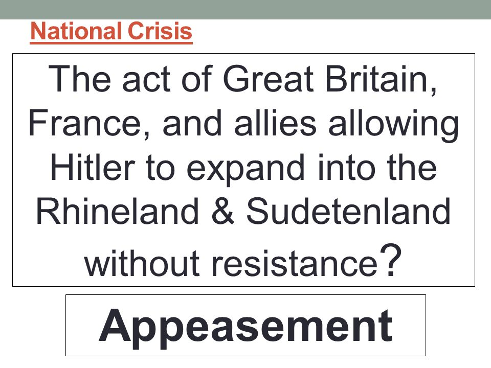 National Crisis The act of Great Britain, France, and allies allowing Hitler to expand into the Rhineland & Sudetenland without resistance