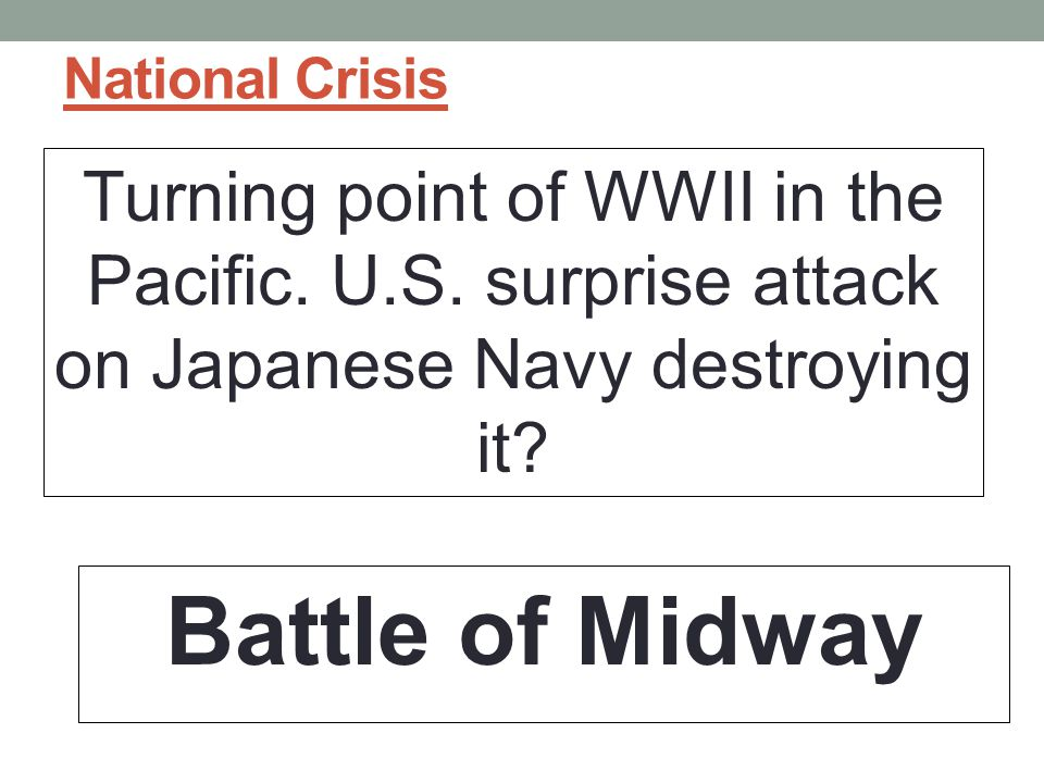 National Crisis Turning point of WWII in the Pacific. U.S. surprise attack on Japanese Navy destroying it