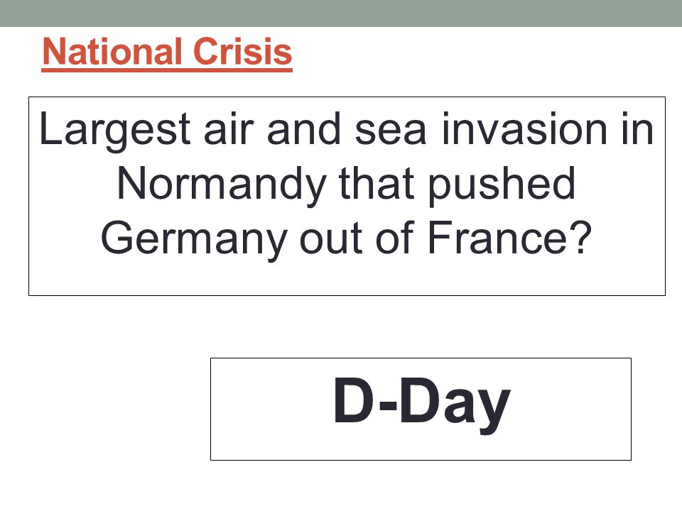 National Crisis Largest air and sea invasion in Normandy that pushed Germany out of France D-Day