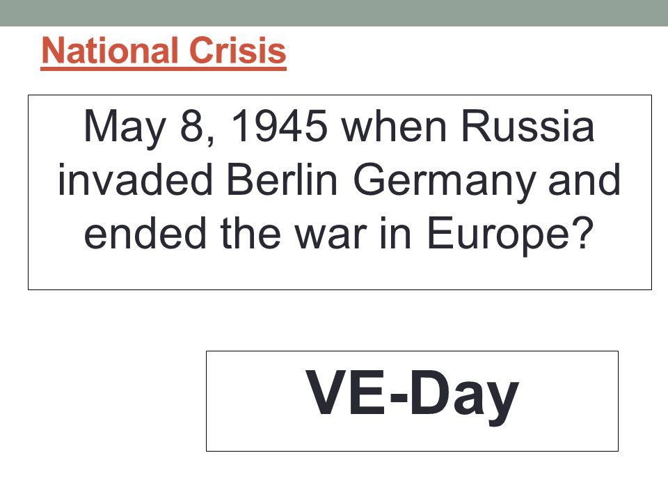 National Crisis May 8, 1945 when Russia invaded Berlin Germany and ended the war in Europe VE-Day