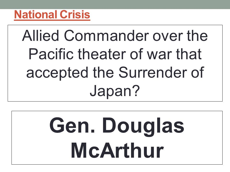 National Crisis Allied Commander over the Pacific theater of war that accepted the Surrender of Japan