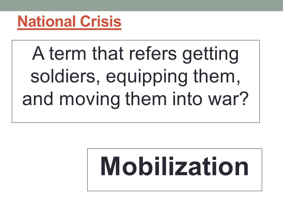 National Crisis A term that refers getting soldiers, equipping them, and moving them into war.
