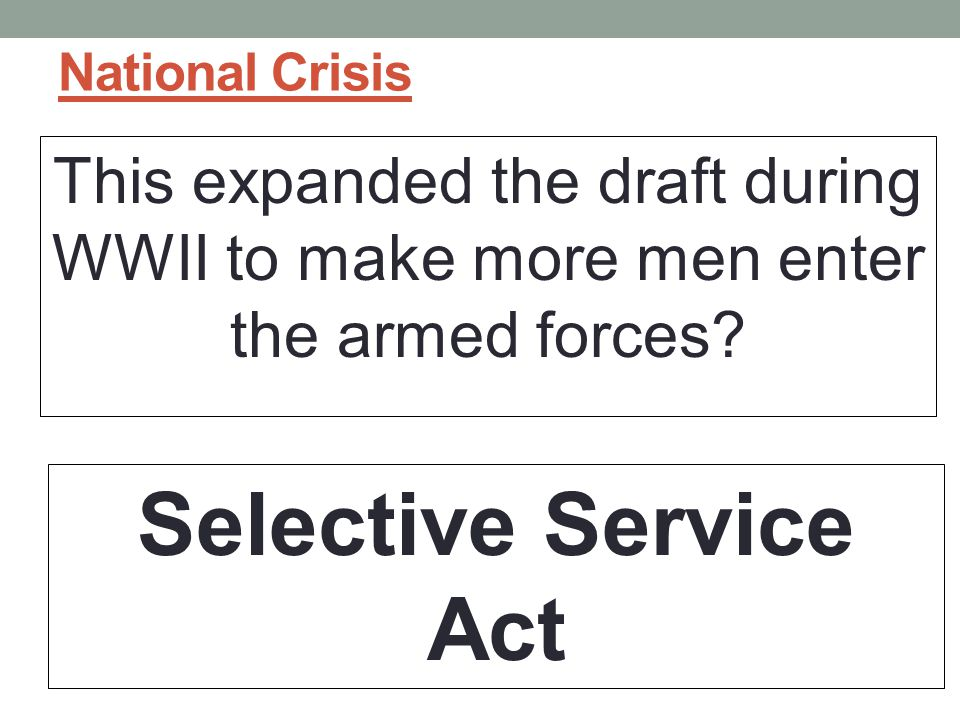 National Crisis This expanded the draft during WWII to make more men enter the armed forces.