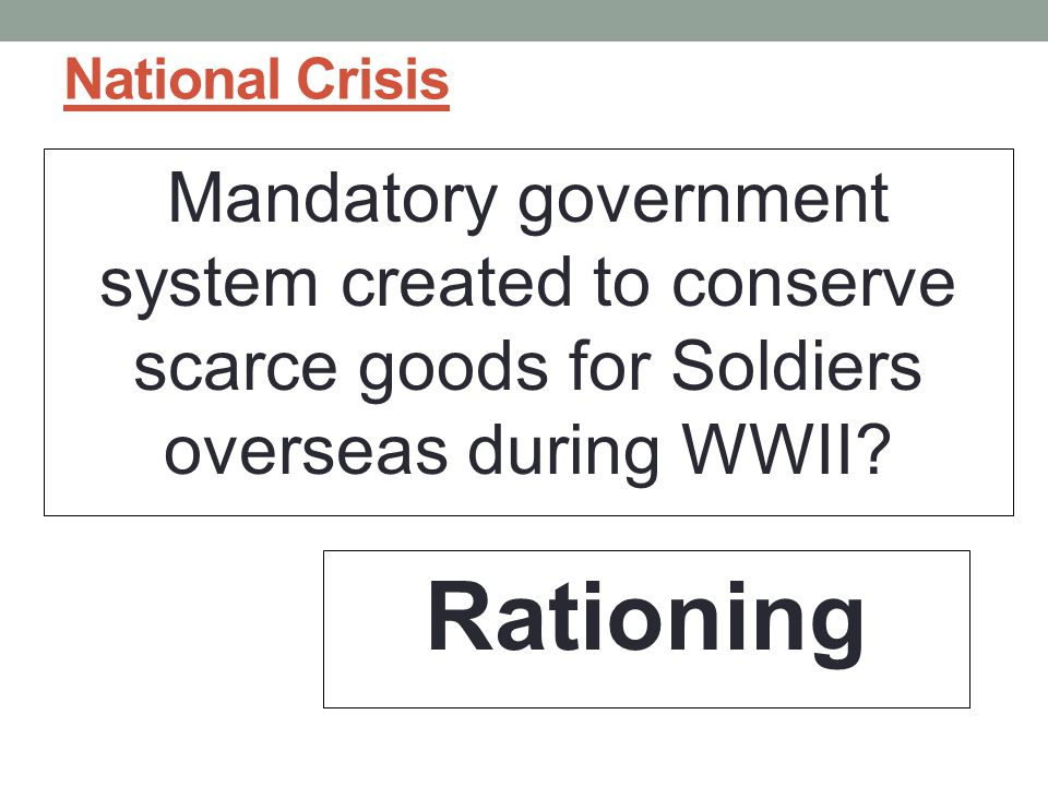 National Crisis Mandatory government system created to conserve scarce goods for Soldiers overseas during WWII