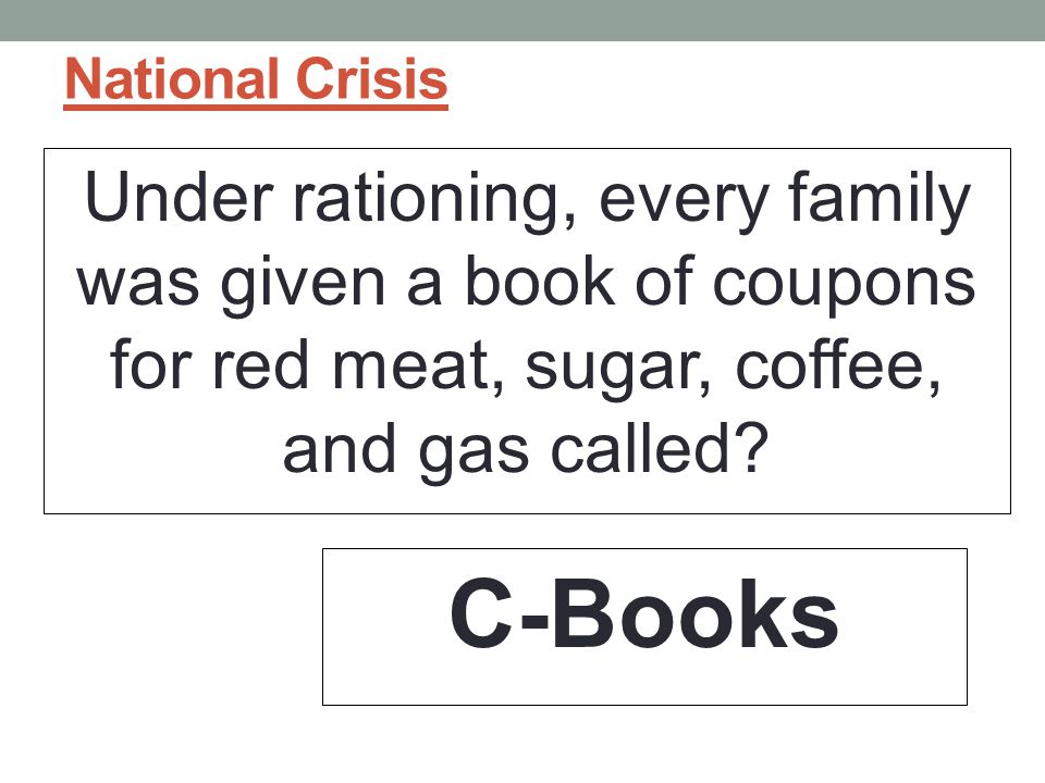 National Crisis Under rationing, every family was given a book of coupons for red meat, sugar, coffee, and gas called