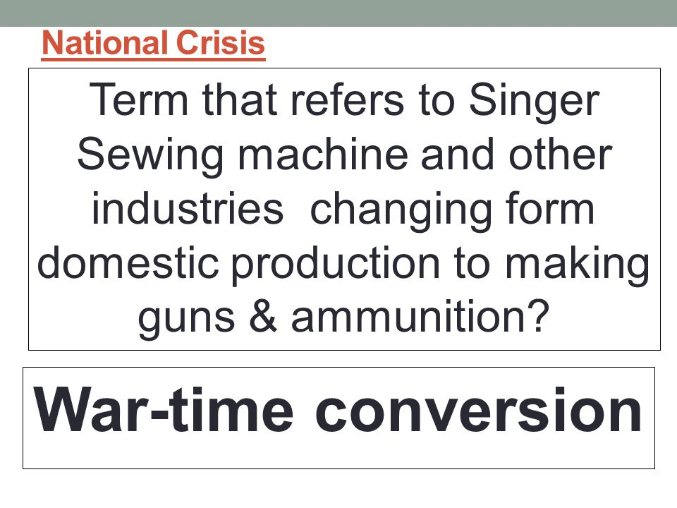 National Crisis Term that refers to Singer Sewing machine and other industries changing form domestic production to making guns & ammunition