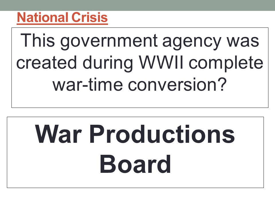 National Crisis This government agency was created during WWII complete war-time conversion.