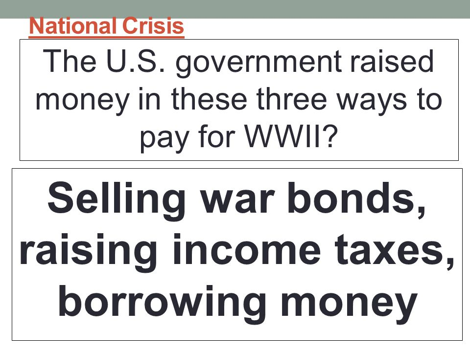 Selling war bonds, raising income taxes, borrowing money