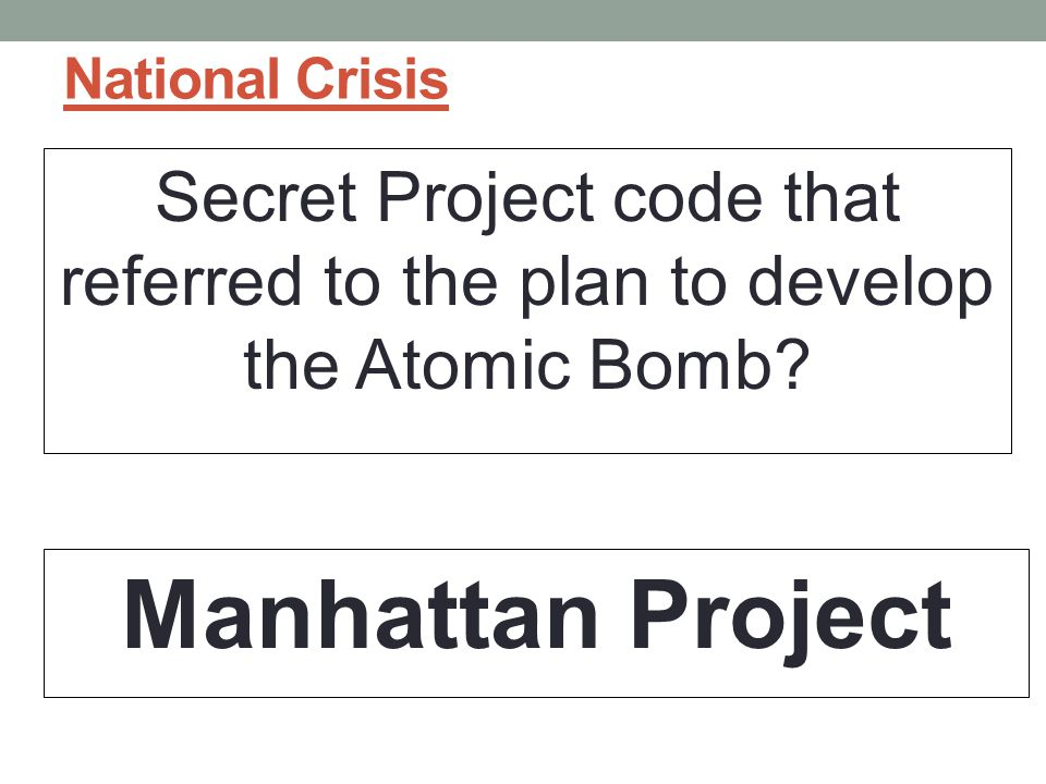National Crisis Secret Project code that referred to the plan to develop the Atomic Bomb.