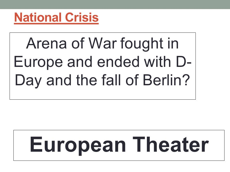 National Crisis Arena of War fought in Europe and ended with D-Day and the fall of Berlin.