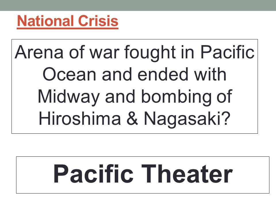 National Crisis Arena of war fought in Pacific Ocean and ended with Midway and bombing of Hiroshima & Nagasaki