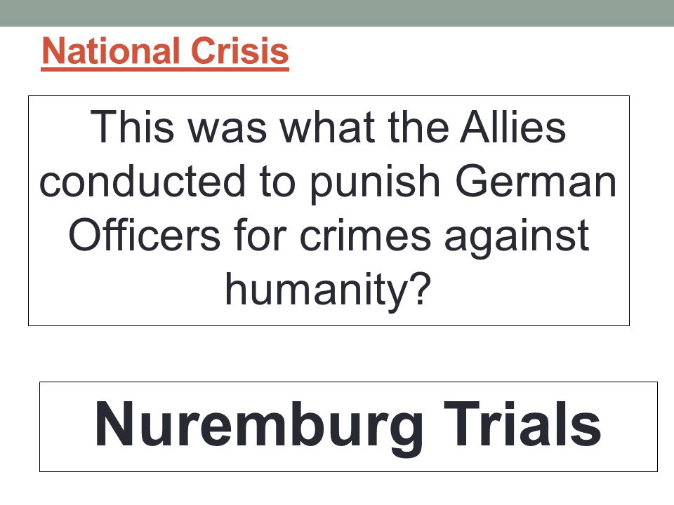 National Crisis This was what the Allies conducted to punish German Officers for crimes against humanity