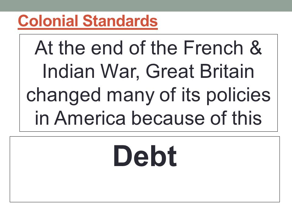 Colonial Standards At the end of the French & Indian War, Great Britain changed many of its policies in America because of this.