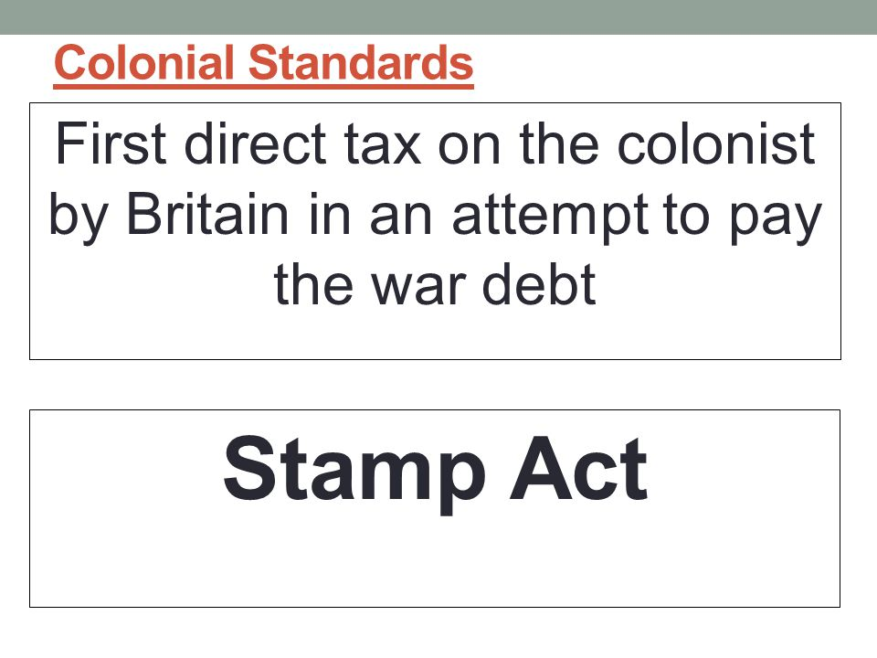 Colonial Standards First direct tax on the colonist by Britain in an attempt to pay the war debt.