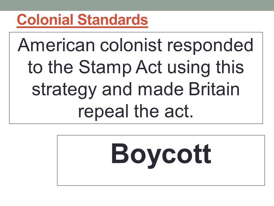 Colonial Standards American colonist responded to the Stamp Act using this strategy and made Britain repeal the act.