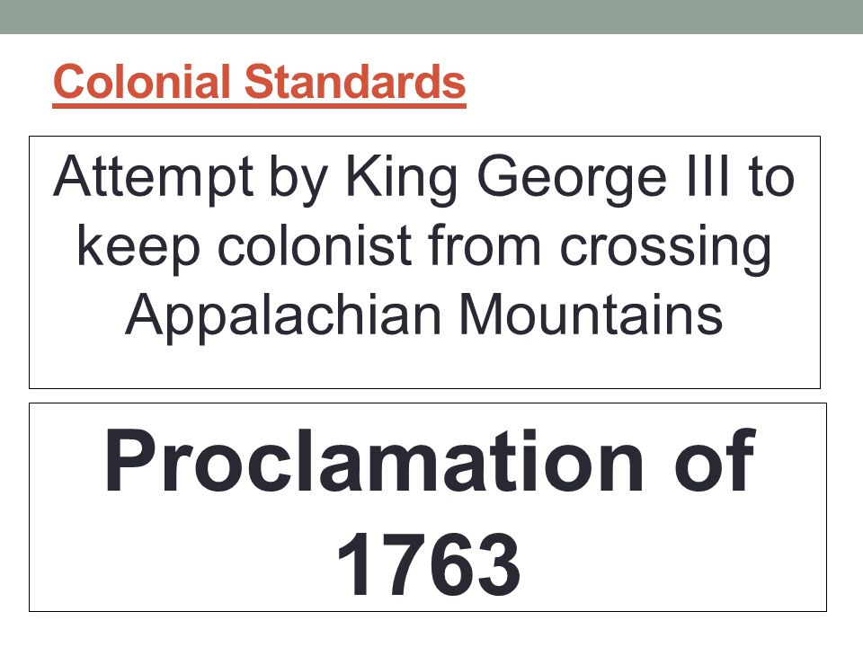 Colonial Standards Attempt by King George III to keep colonist from crossing Appalachian Mountains.