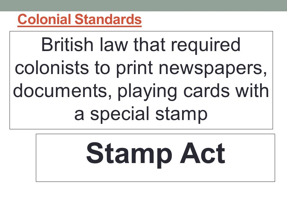 Colonial Standards British law that required colonists to print newspapers, documents, playing cards with a special stamp.