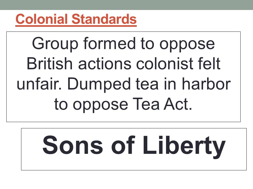 Colonial Standards Group formed to oppose British actions colonist felt unfair. Dumped tea in harbor to oppose Tea Act.