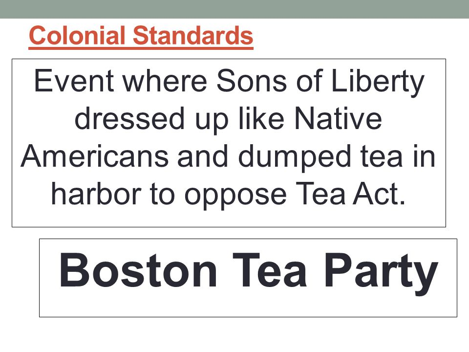 Colonial Standards Event where Sons of Liberty dressed up like Native Americans and dumped tea in harbor to oppose Tea Act.