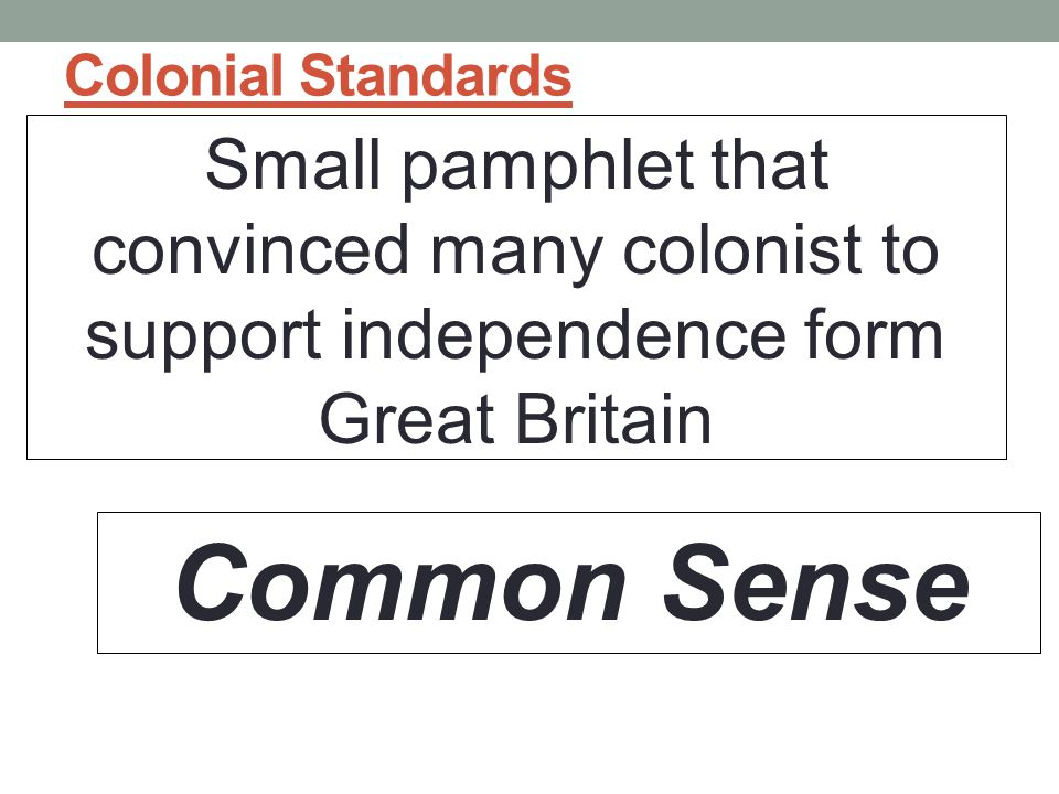 Colonial Standards Small pamphlet that convinced many colonist to support independence form Great Britain.