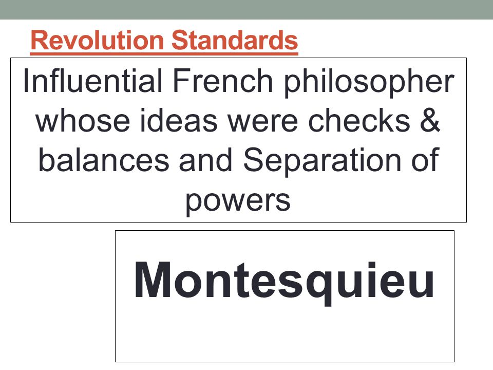 Revolution Standards Influential French philosopher whose ideas were checks & balances and Separation of powers.