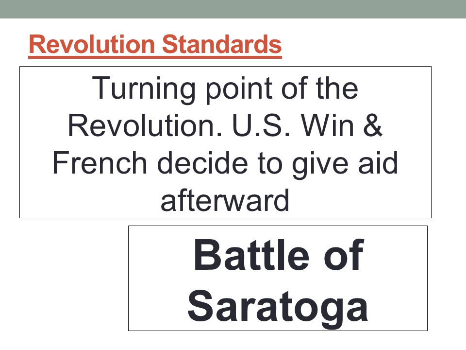 Revolution Standards Turning point of the Revolution. U.S. Win & French decide to give aid afterward.