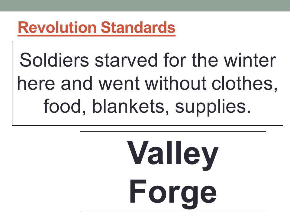 Revolution Standards Soldiers starved for the winter here and went without clothes, food, blankets, supplies.