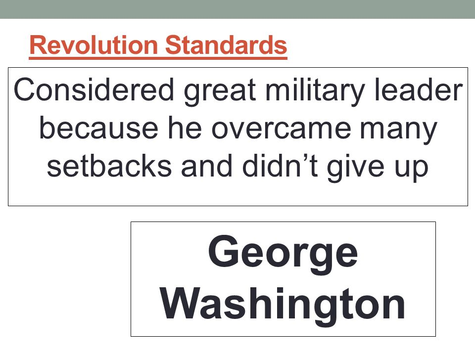Revolution Standards Considered great military leader because he overcame many setbacks and didn't give up.