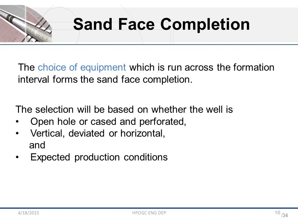 Sand Face Completion The choice of equipment which is run across the formation interval forms the sand face completion.