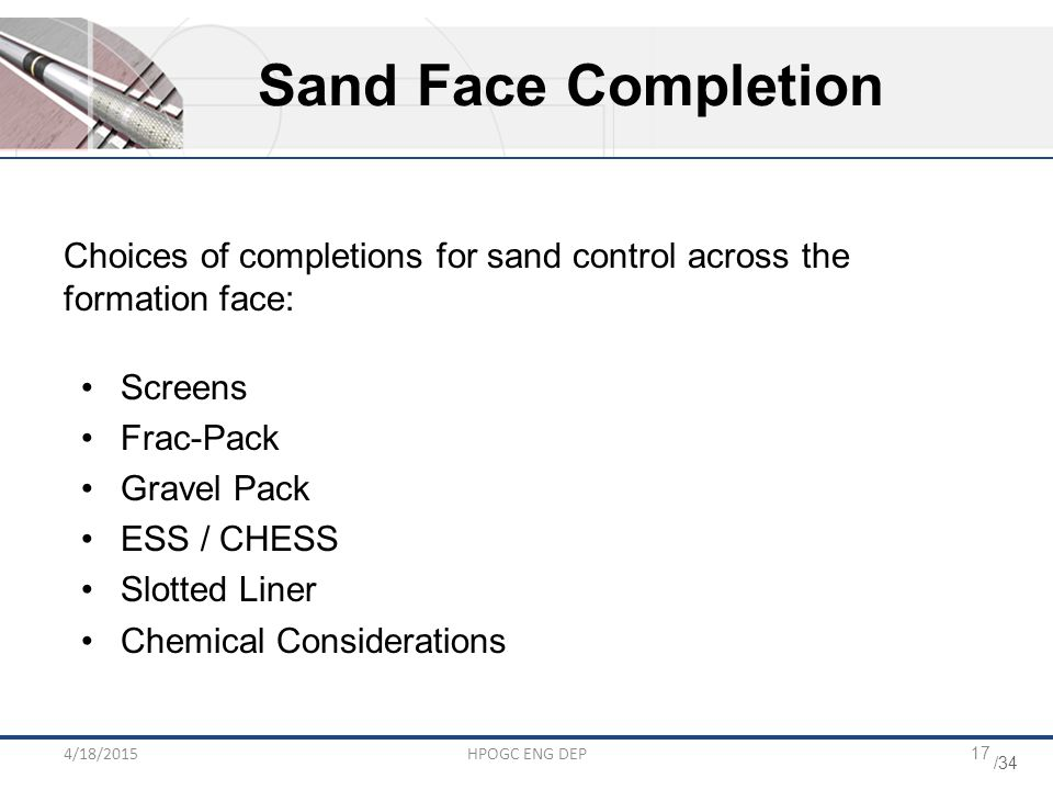 Sand Face Completion Choices of completions for sand control across the formation face: Screens. Frac-Pack.